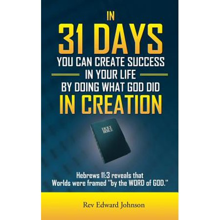 In 31 Days You Can Create Success in Your Life by Doing What God Did in Creation : Hebrews 11:3 Reveals That Worlds Were Framed ''By the Word of