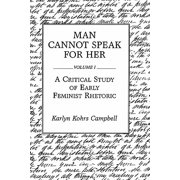 Man Cannot Speak for Her : Volume I; A Critical Study of Early Feminist Rhetoric