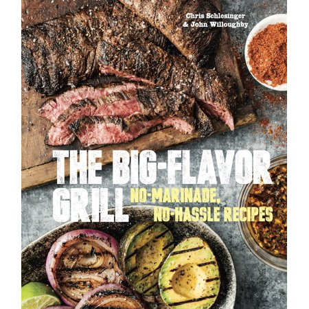 The Big-Flavor Grill : No-Marinade, No-Hassle Recipes for Delicious Steaks, Chicken, Ribs, Chops, Vegetables, Shrimp, and Fish ()