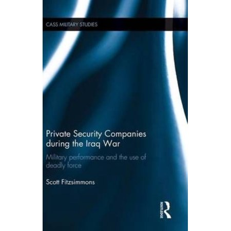 Private Security Companies During the Iraq War: Military Performance and the Use of Deadly Force