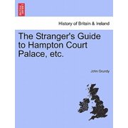The Stranger's Guide to Hampton Court Palace, Etc.