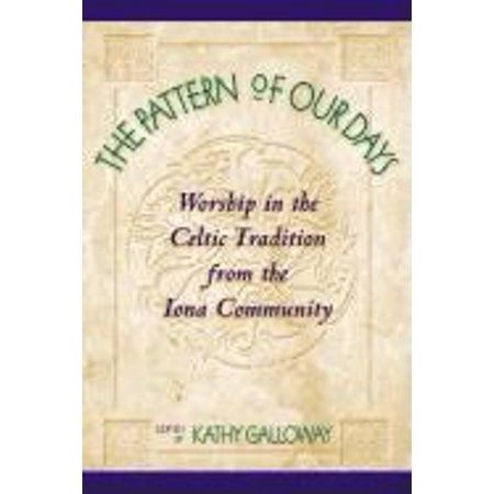 The Pattern of Our Days : Worship in the Celtic Tradition from the Iona Community
