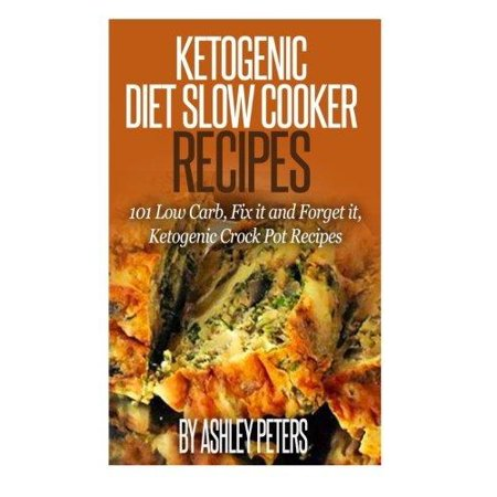 Ketogenic Slow Cooker Recipes  101 Low Cab  Fix It And Forget It  Ketogenic Crock Pot Recipes