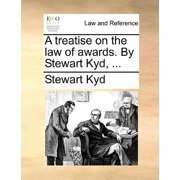 A Treatise on the Law of Awards. by Stewart Kyd, ...