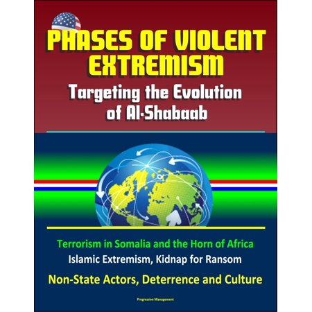 Phases of Violent Extremism: Targeting the Evolution of Al-Shabaab - Terrorism in Somalia and the Horn of Africa, Islamic Extremism, Kidnap for Ransom, Non-State Actors, Deterrence and Culture - (Rights Of Non Muslim In Islamic State)