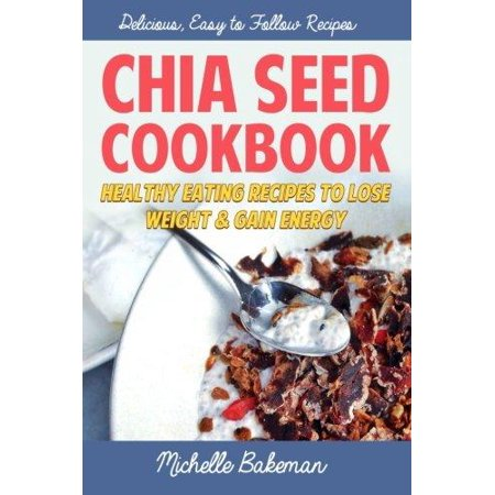 Chia Seed Cookbook  Healthy Eating Recipes To Lose Weight   Gain Energy
