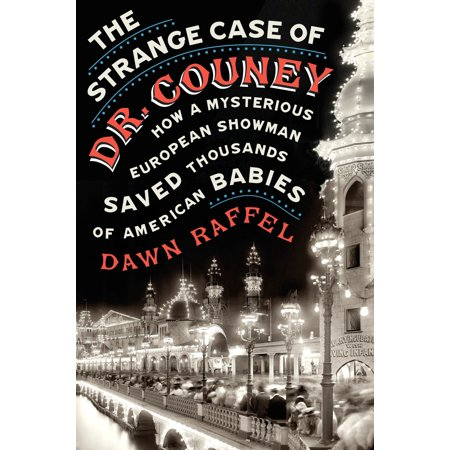The Strange Case of Dr. Couney : How a Mysterious European Showman Saved Thousands of American