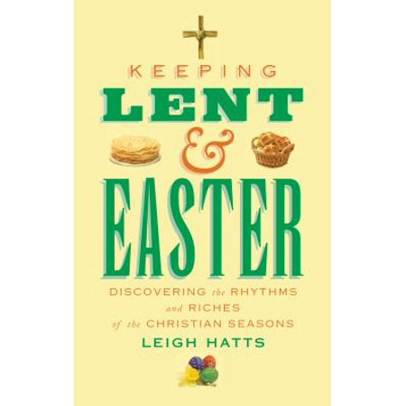 Keeping Lent and Easter : Discovering the Rhythms and Riches of the Christian Seasons - Easter Christian