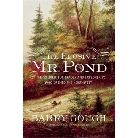 The Elusive Mr  Pond  The Soldier  Fur Trader And Explorer Who Opened The Northwest