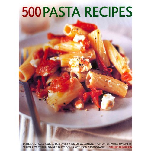500 Pasta Recipes: Delicious Pasta Sauces for Every Kind of Occasion, from After-Work Spaghetti Suppers to Stylish Dinner Party Dishes, With 500 Photographs