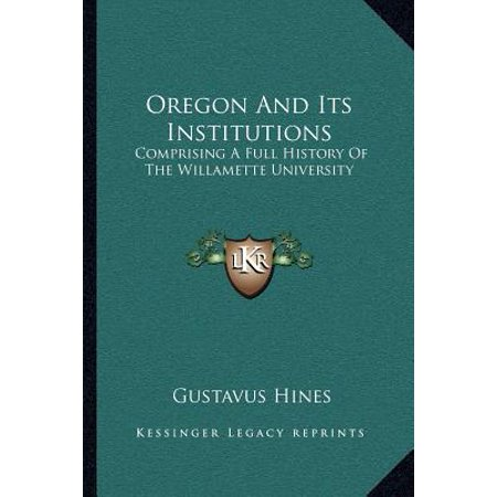 Oregon and Its Institutions : Comprising a Full History of the Willamette University: The First Established on the Pacific Coast (Willamette University Store)