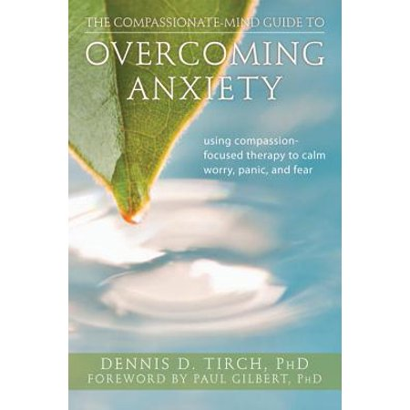 The Compassionate-Mind Guide to Overcoming Anxiety : Using Compassion-Focused Therapy to Calm Worry, Panic, and (Best Therapy For Anxiety)