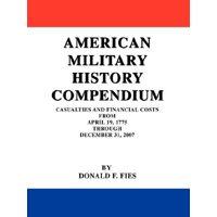 American Military History Compendium : Casualties and Financial Costs from April 19, 1775 Through December 31, 2007