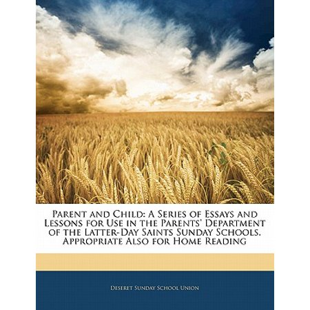 Parent and Child : A Series of Essays and Lessons for Use in the Parents' Department of the Latter-Day Saints Sunday Schools. Appropriate Also for Home Reading