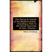 The Shores a Islands of the Mediterranean : Including a Visit to the Seven Churches of Asia, Volume I