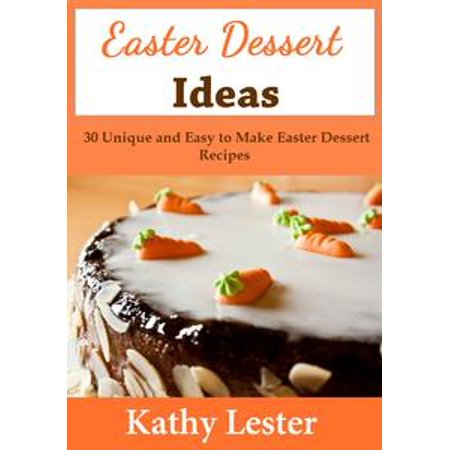Easter Dessert Ideas: 30 Unique and Easy to Make Easter Dessert Recipes - eBook