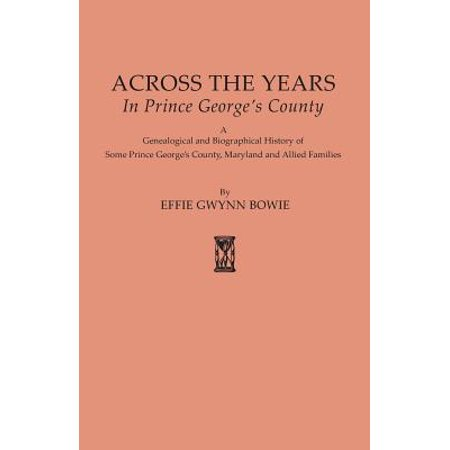 Across the Years in Prince George's County. a Genealogical and Biographical History of Some Prince George's County, Maryland and Allied Families ()