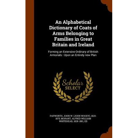 An Alphabetical Dictionary of Coats of Arms Belonging to Families in Great Britain and Ireland : Forming an Extensive Ordinary of British Armorials: Upon an Entirely New Plan