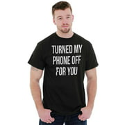 Sassy Short Sleeve T-Shirt Tees Tshirts Turned My Phone Off For You Sarcastic Gift
