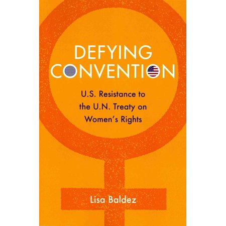 Defying Convention : Us Resistance to the Un Treaty on Women's (Un Treaty On The Rights Of The Child)