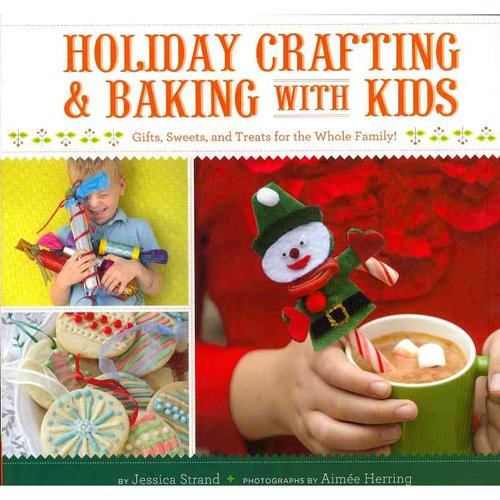 Holiday Crafting & Baking with Kids: Gifts, Sweets, and Treats for the Whole Family!