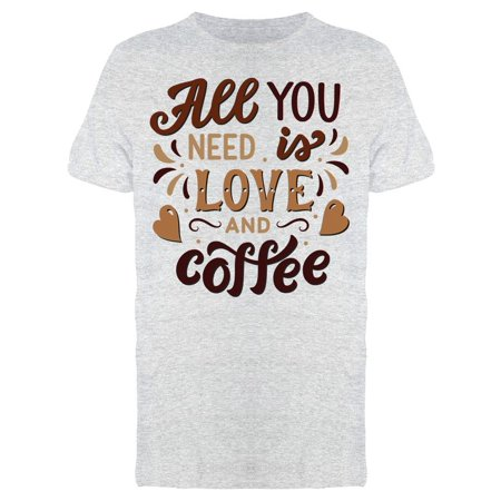 All You Need Love And Coffee Tee Men's -Image by Shutterstock