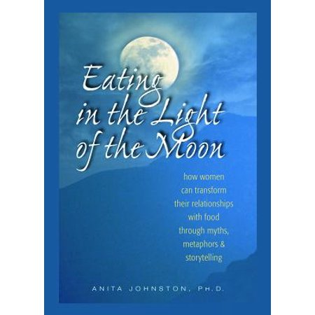 Eating in the Light of the Moon : How Women Can Transform Their Relationship with Food Through Myths, Metaphors, and Storytelling - Woman In Light