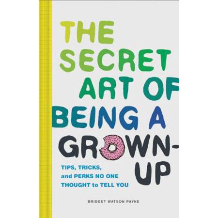 The Secret Art of Being a Grown-Up : Tips, Tricks, and Perks No One Thought to Tell