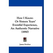 How I Know : Or Sixteen Years' Eventful Experience, an Authentic Narrative (1880)