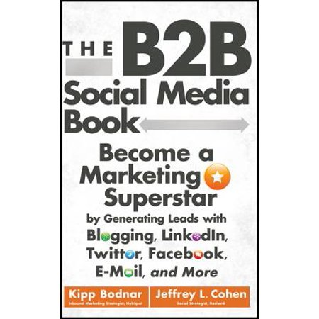 The B2B Social Media Book : Become a Marketing Superstar by Generating Leads with Blogging, LinkedIn, Twitter, Facebook, Email, and (B2b Lead Generation Best Practices)