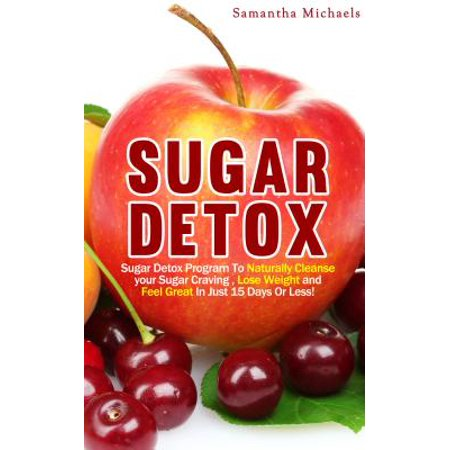Sugar Detox : Sugar Detox Program To Naturally Cleanse Your Sugar Craving , Lose Weight and Feel Great In Just 15 Days Or Less! -