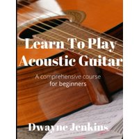 Learn To Play Acoustic Guitar: A comprehensive course for beginners (Paperback)