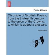 Chronicle of Scottish Poetry; From the Thirteenth Century to the Union of the Crowns : To Which Is Added a Glossary.