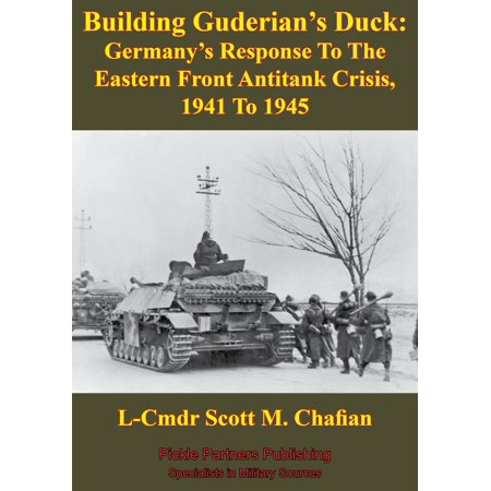 Building Guderian's Duck: Germany's Response To The Eastern Front Antitank Crisis, 1941 To 1945 -