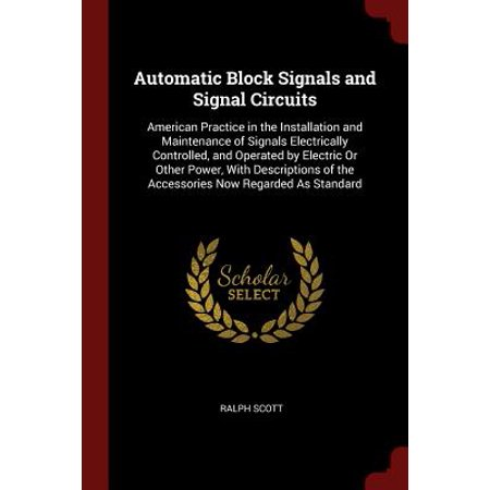 Automatic Block Signals and Signal Circuits : American Practice in the Installation and Maintenance of Signals Electrically Controlled, and Operated by Electric or Other Power, with Descriptions of the Accessories Now Regarded as
