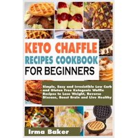 Keto Chaffle Recipes Cookbook for Beginners: Simple, Easy and Irresistible Low Carb and Gluten Free Ketogenic Waffle Recipes to Lose Weight, Reverse Disease, Boost Brain and Live Healthy (Paperback)