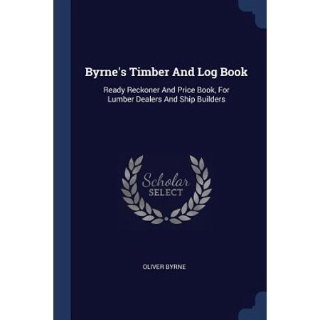 Timber Frame Builders - Byrne's Timber and Log Book : Ready Reckoner and Price Book, for Lumber Dealers and Ship Builders