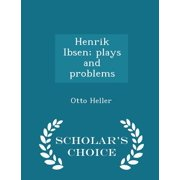 Henrik Ibsen; Plays and Problems - Scholar's Choice Edition
