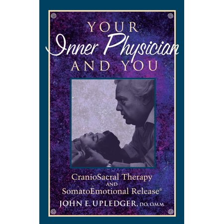 Your Inner Physician and You : CranoioSacral Therapy and SomatoEmotional Release