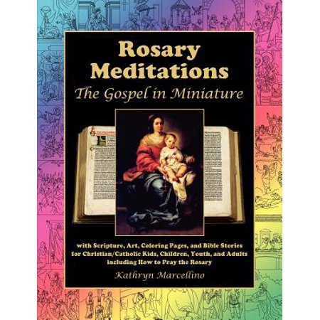 Rosary Meditations : The Gospel in Miniature with Scripture, Art, Coloring Pages, and Bible Stories for Christian/Catholic Kids, Children, Youth, and Adults Including How to Pray the
