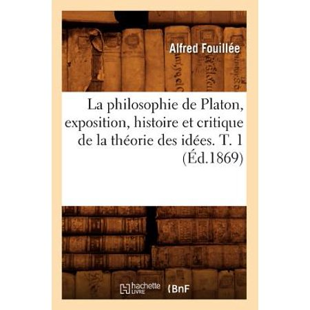 La Philosophie de Platon, Exposition, Histoire Et Critique de La Theorie Des Idees. T. 1 (Ed.1869)