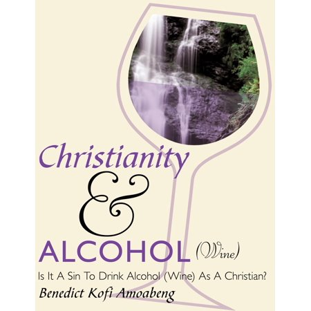 Christianity and Alcohol(wine) : Is It a Sin to Drink Alcohol (Wine) as a