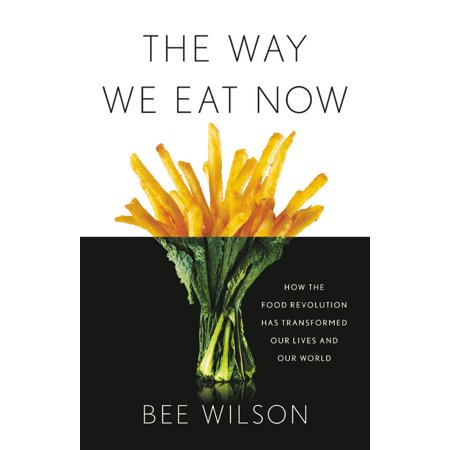 The Way We Eat Now : How the Food Revolution Has Transformed Our Lives, Our Bodies, and Our