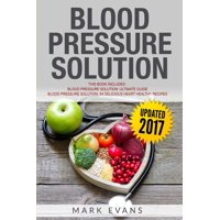 Blood Pressure: Solution - 2 Manuscripts - The Ultimate Guide to Naturally Lowering High Blood Pressure and Reducing Hypertension & 54 Delicious Heart Healthy Recipes (Blood Pressure Series Book 3) (P