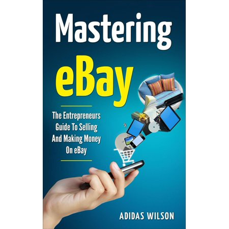 Mastering eBay - The Entrepreneurs Guide To Selling And Making Money On eBay -