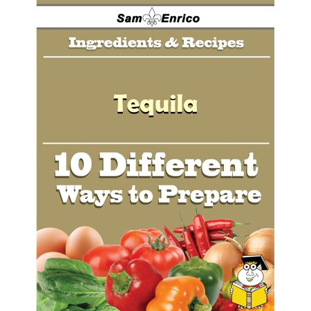 10 Ways to Use Tequila (Recipe Book) - eBook (10 Best Tequila Brands)