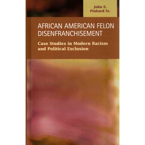African American Felon Disenfranchisement: Case Studies in Modern Racism and Political Exclusion