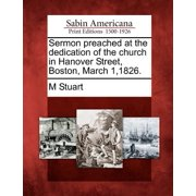 Sermon Preached at the Dedication of the Church in Hanover Street, Boston, March 1,1826.