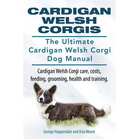 Cardigan Welsh Corgis. the Ultimate Cardigan Welsh Corgi Dog Manual. Cardigan Welsh Corgi Care, Costs, Feeding, Grooming, Health and Training.