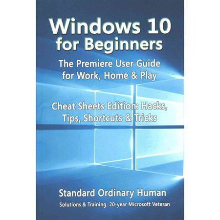 Windows 10 for Beginners: The Premiere User Guide for Work, Home & Play: Cheat Sheets Edition: Hacks, Tips, Shortcuts & Tricks